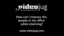 How can I impress the people in my office while interning?: How To Impress The People In Your Office While Interning