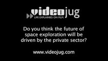 Do you think the future of space exploration will be driven by the private sector?: The Future Of Space Exploration