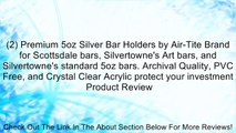 (2) Premium 5oz Silver Bar Holders by Air-Tite Brand for Scottsdale bars, Silvertowne's Art bars, and Silvertowne's standard 5oz bars. Archival Quality, PVC Free, and Crystal Clear Acrylic protect your investment Review