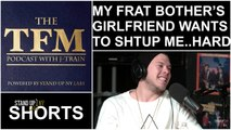 Total Frat Move Podcast: Frat Brother's Girlfriend Wants To Shtup Me Hard
