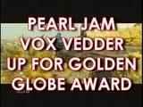 PEARL JAM VOX EDDIE VEDDER UP FOR GOLDEN GLOBE AWARD