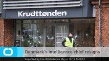 Denmark's Intelligence Chief Resigns