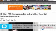 British PM Cameron Rules Out Another Scottish Independence Vote