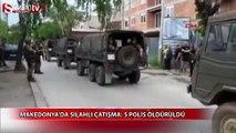Makedonya'da silahlı çatışma: 5 polis öldürüldü