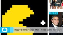 Happy Birthday, Pac-Man! Video Game Turns 35