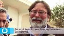 Father of Santa Barbara Shooting Victim Wants Gun Reforms