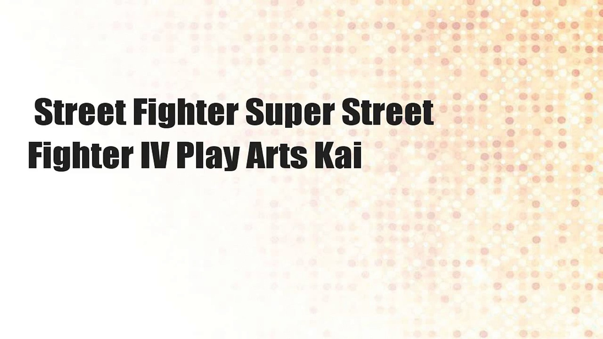 Street Fighter Super Street Fighter IV Play Arts Kai