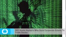 SEC Hunts Hackers Who Stole Corporate Emails To Trade Stocks