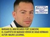 MARIANO EL MINI RICARDO FORT-CANCION - EL CUARTETO DE MARIANO VERON DE GRAN HERMANO- MAURO LECORNEL