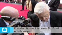 President Obama Interviews Sir. David Attenborough...