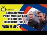 Fan Mad With Piers Morgan and Claude for Their Negativity !! - West Brom 0 v Arsenal 1