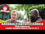 ArsenalFanTV Classics: Piers Morgan on Arsene Wengers Dereliction Of Duty