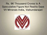 Rs. 96 Thousand Crores Is A Speculative Figure Not Reality Says VV Minerals India, Vaikundarajan
