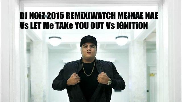DJ NOiZ 2015 REMiX    WATCH MENAE NAE Vs LET Me TAKe YOU OUT Vs IGNITiON