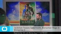 Jackman Teases Sabertooth, Berserker Rage in Wolverine 3