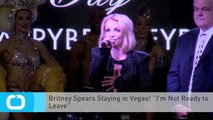 Britney Spears Staying in Vegas! ''I'm Not Ready to Leave''