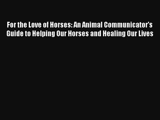 Read For the Love of Horses: An Animal Communicator's Guide to Helping Our Horses and Healing