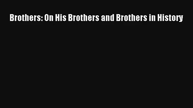 Read Brothers: On His Brothers and Brothers in History Book Download Free
