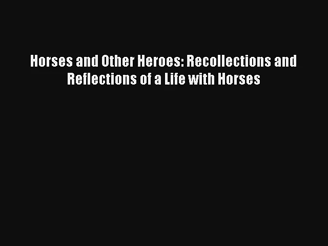 Read Horses and Other Heroes: Recollections and Reflections of a Life with Horses Book Download