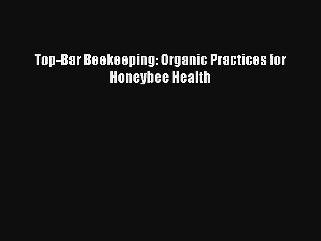 Read Top-Bar Beekeeping: Organic Practices for Honeybee Health Book Download Free