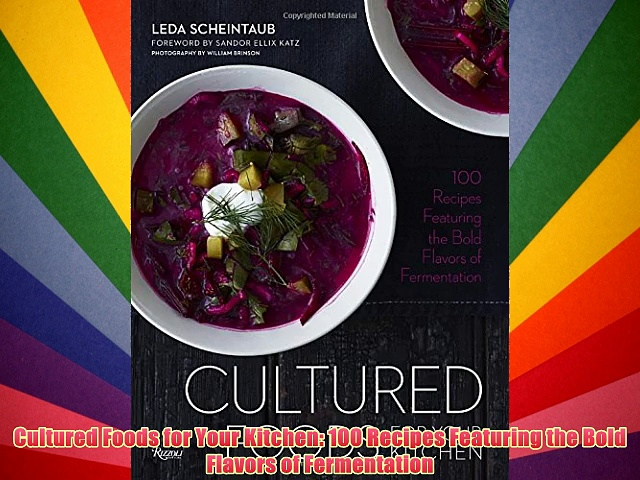 Cultured Foods for Your Kitchen: 100 Recipes Featuring the Bold Flavors of Fermentation Download