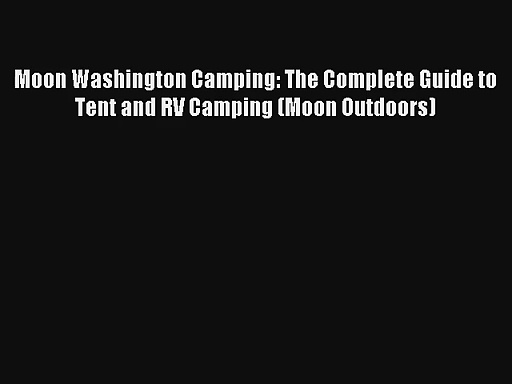 Read Moon Washington Camping: The Complete Guide to Tent and RV Camping (Moon Outdoors) Book