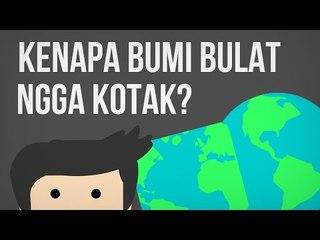 Kenapa Bumi Bulat, Ngga Kotak?
