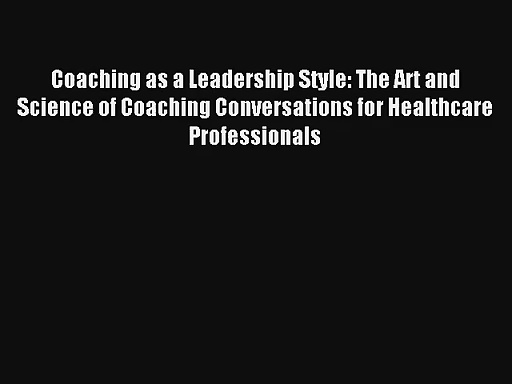 Read Coaching as a Leadership Style: The Art and Science of Coaching Conversations for Healthcare