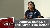 Conheça Ticiana, a participante da semana