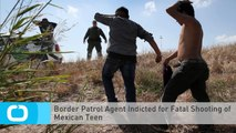 Border Patrol Agent Indicted for Fatal Shooting of Mexican Teen