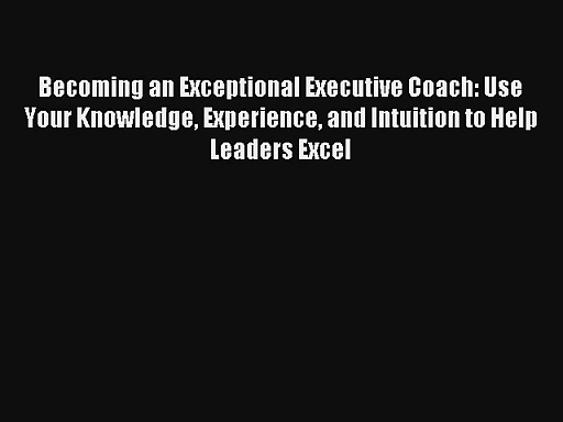 Becoming an Exceptional Executive Coach: Use Your Knowledge Experience and Intuition to Help