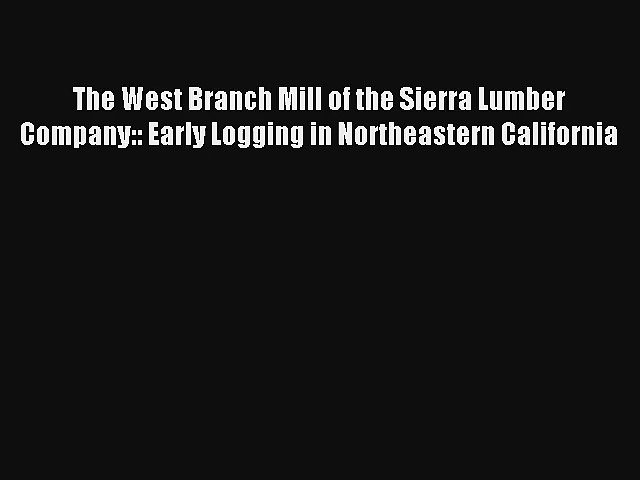 The West Branch Mill of the Sierra Lumber Company:: Early Logging in Northeastern California