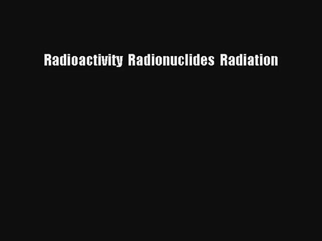 Radioactivity  Radionuclides  Radiation Read Download Free