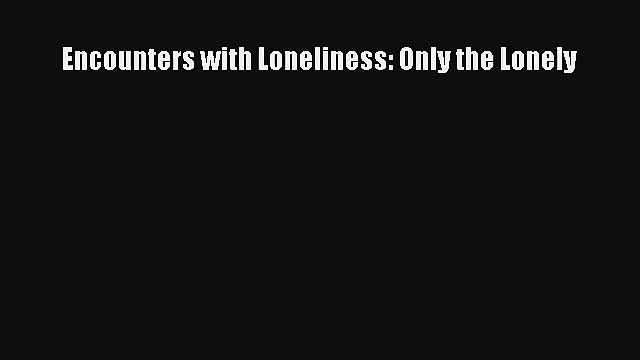 Read Encounters with Loneliness: Only the Lonely Ebook Online