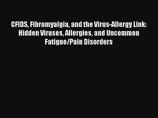Read CFIDS Fibromyalgia and the Virus-Allergy Link: Hidden Viruses Allergies and Uncommon Fatigue/Pain
