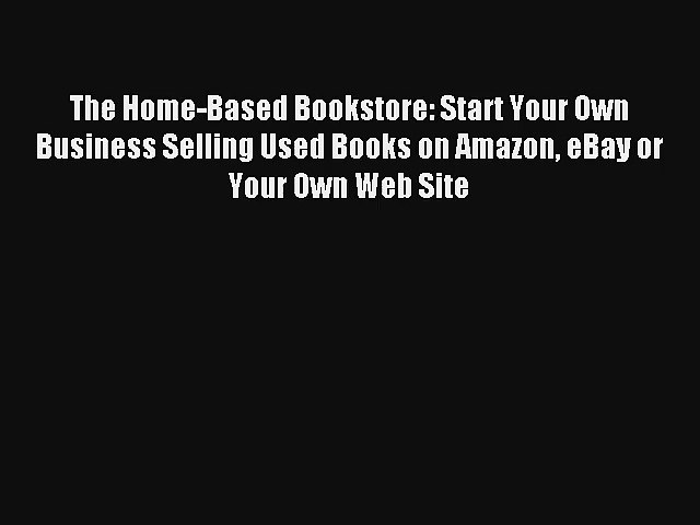 The Home Based Bookstore Start Your Own Business Selling Used Books On Amazon Ebay Or Your Video Dailymotion