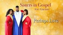 Sisters in Gospel Ft. Giacinto - Perhaps Love
