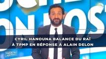 Cyril Hanouna balance du raï à TPMP en réponse à Alain Delon