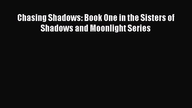 [PDF Download] Chasing Shadows: Book One in the Sisters of Shadows and Moonlight Series [PDF]