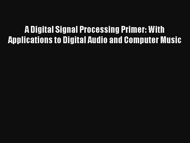 A Digital Signal Processing Primer: With Applications to Digital Audio and Computer Music Read