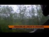 Tensione në lindje të Ukrainës - Top Channel Albania - News - Lajme