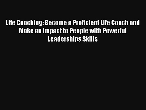 Life Coaching: Become a Proficient Life Coach and Make an Impact to People with Powerful Leaderships