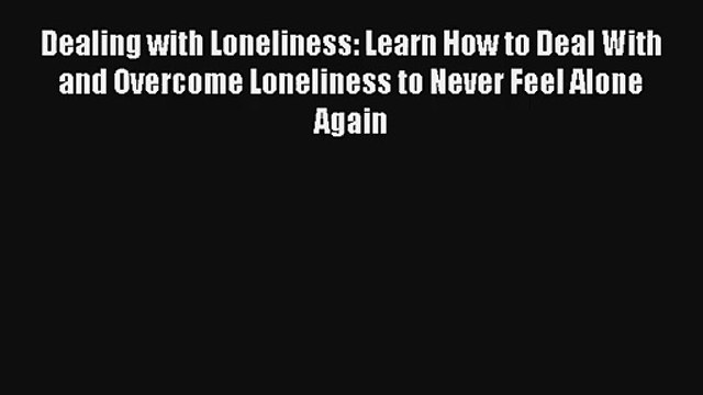 Dealing with Loneliness: Learn How to Deal With and Overcome Loneliness to Never Feel Alone