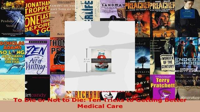 Read  To Die or Not to Die Ten Tricks to Getting Better Medical Care Ebook Free