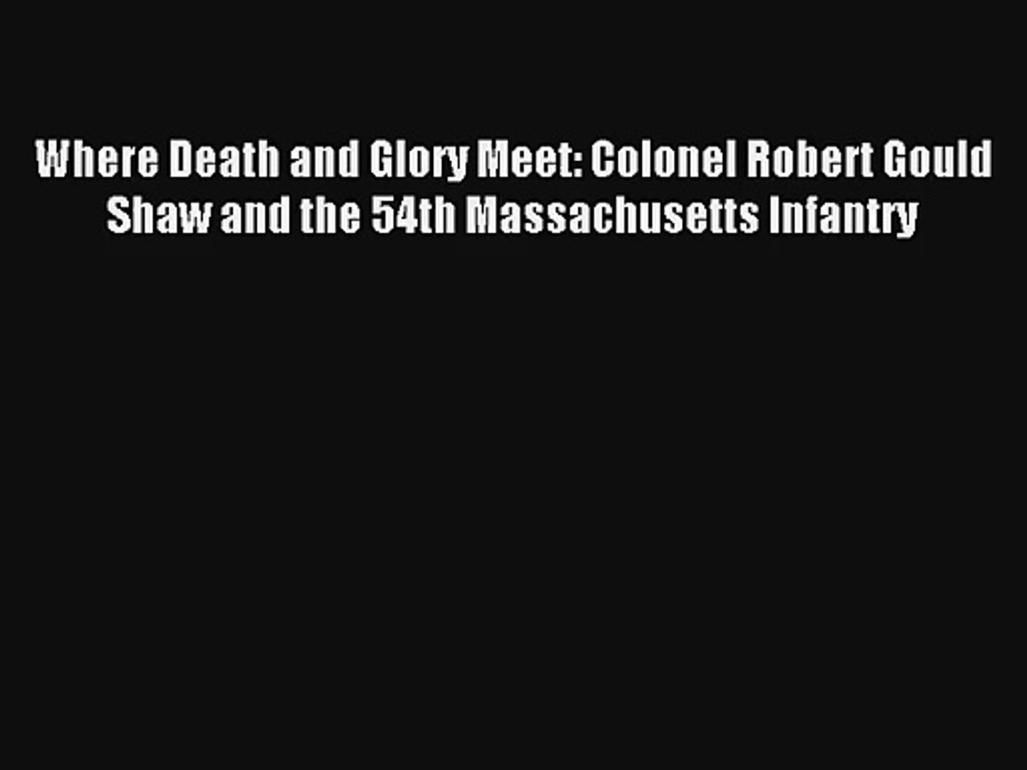 [PDF Download] Where Death and Glory Meet: Colonel Robert Gould Shaw and the 54th Massachusetts