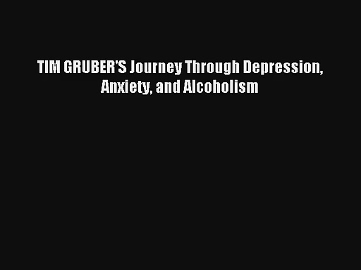 TIM GRUBER'S Journey Through Depression Anxiety and Alcoholism [Read] Full Ebook