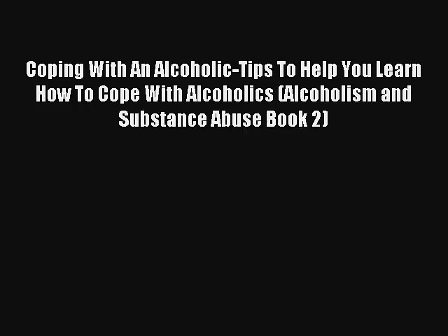 Coping With An Alcoholic-Tips To Help You Learn How To Cope With Alcoholics (Alcoholism and
