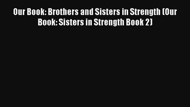 Our Book: Brothers and Sisters in Strength (Our Book: Sisters in Strength Book 2) [Read] Online