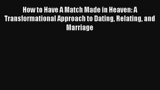How to Have A Match Made in Heaven: A Transformational Approach to Dating Relating and Marriage
