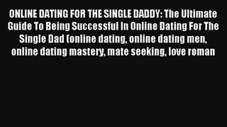 ONLINE DATING FOR THE SINGLE DADDY: The Ultimate Guide To Being Successful In Online Dating